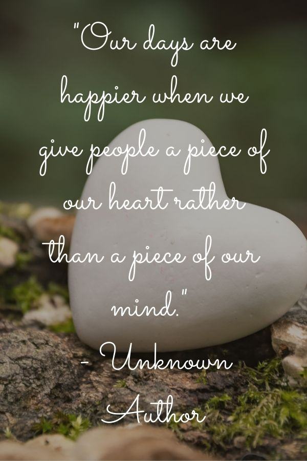 """Heart-Shaped rock out in nature with this quote on top""""Our days are happier when we give people a piece of our heart rather than a piece of our mind."""" – Unknown Author"""